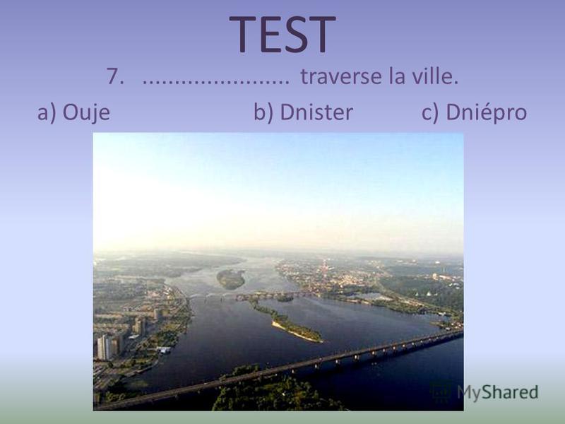 TEST 7........................ traverse la ville. a) Ouje b) Dnister c) Dniépro