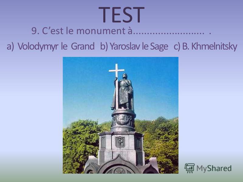 TEST 9. Cest le monument à........................... a) Volodymyr le Grand b) Yaroslav le Sage c) B. Khmelnitsky