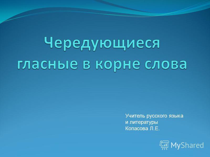 Учитель русского языка и литературы Копасова Л.Е.