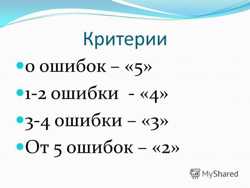 Критерии 0 ошибок – «5» 1-2 ошибки - «4» 3-4 ошибки – «3» От 5 ошибок – «2»