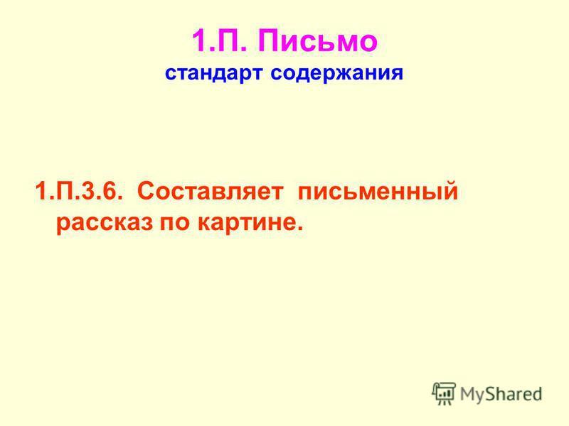 1.П. Письмо стандарт содержания 1.П.3.6. Составляет письменный рассказ по картине.