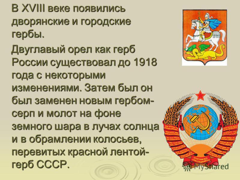 В XVIII веке появились дворянские и городские гербы. В XVIII веке появились дворянские и городские гербы. Двуглавый орел как герб России существовал до 1918 года с некоторыми изменениями. Затем был он был заменен новым гербом- серп и молот на фоне зе