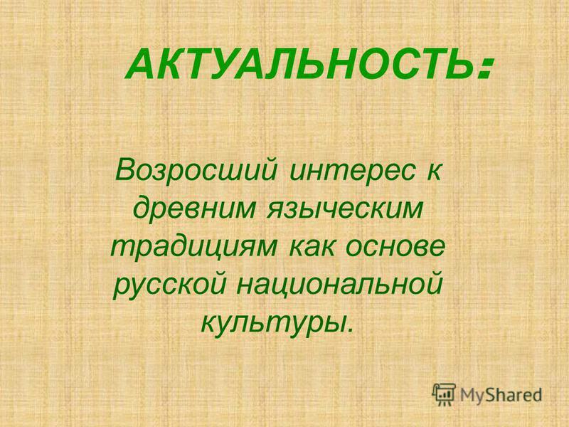 Возросший интерес к древним языческим традициям как основе русской национальной культуры. АКТУАЛЬНОСТЬ :