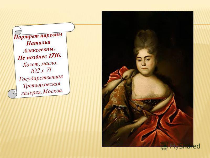 Портрет царевны Натальи Алексеевны. Не позднее 1716. Холст, масло. 102 х 71 Государственная Третьяковская галерея, Москва.