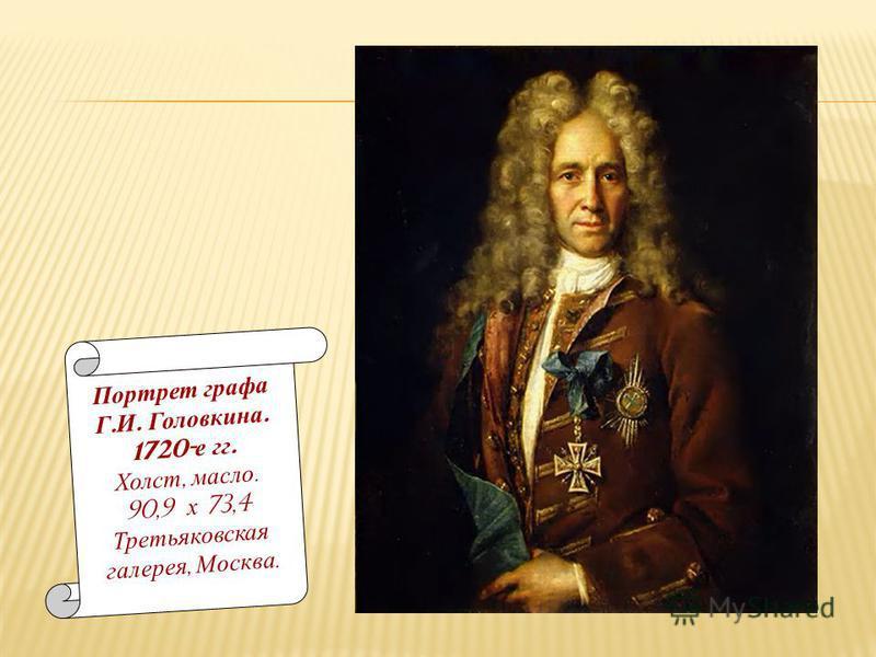 Портрет графа Г. И. Головкина. 1720- е гг. Холст, масло. 90,9 х 73,4 Третьяковская галерея, Москва.