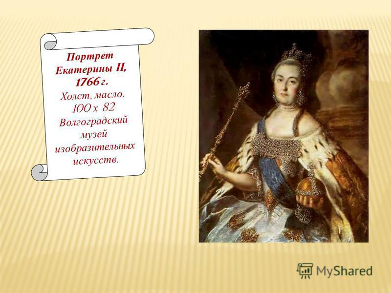 Портрет Екатерины II, 1766 г. Холст, масло. 100 х 82 Волгоградский музей изобразительных искусств.