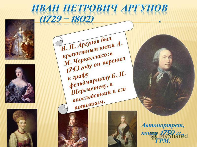 И. П. Аргунов был крепостным князя А. М. Черкасского ; в 1743 году он перешел к графу фельдмаршалу Б. П. Шереметеву, а впоследствии к его потомкам. Автопортрет, конец 1750 гг., ГРМ.