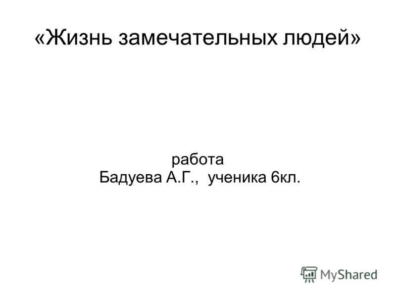 «Жизнь замечательных людей» работа Бадуева А.Г., ученика 6 кл.