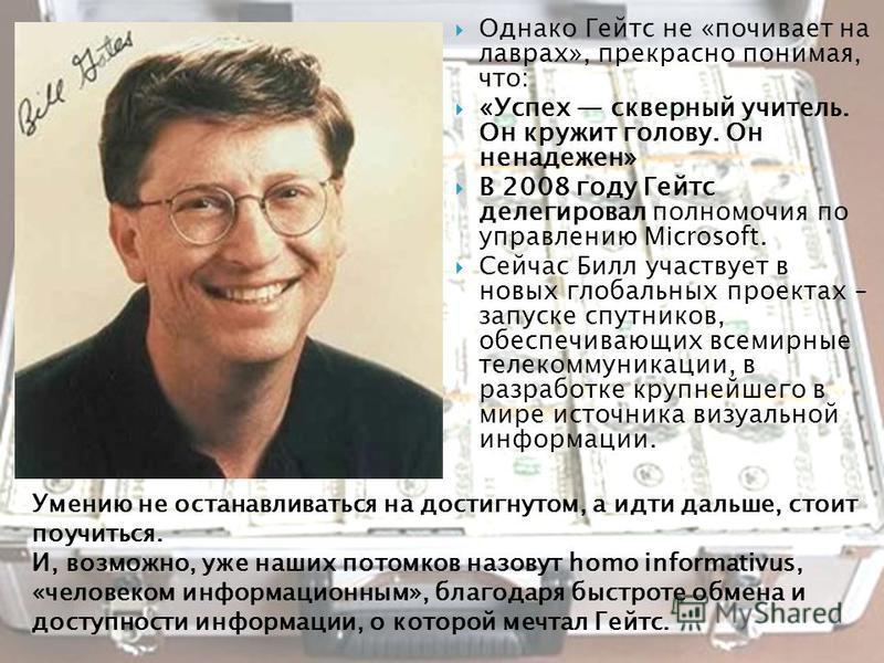 Однако Гейтс не «почивает на лаврах», прекрасно понимая, что: «Успех скверный учитель. Он кружит голову. Он ненадежен» В 2008 году Гейтс делегировал полномочия по управлению Microsoft. Сейчас Билл участвует в новых глобальных проектах – запуске спутн