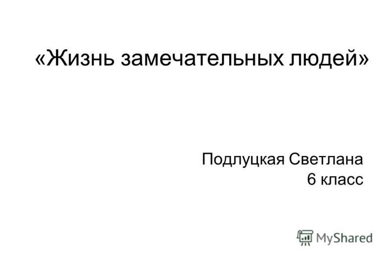 «Жизнь замечательных людей» Подлуцкая Светлана 6 класс