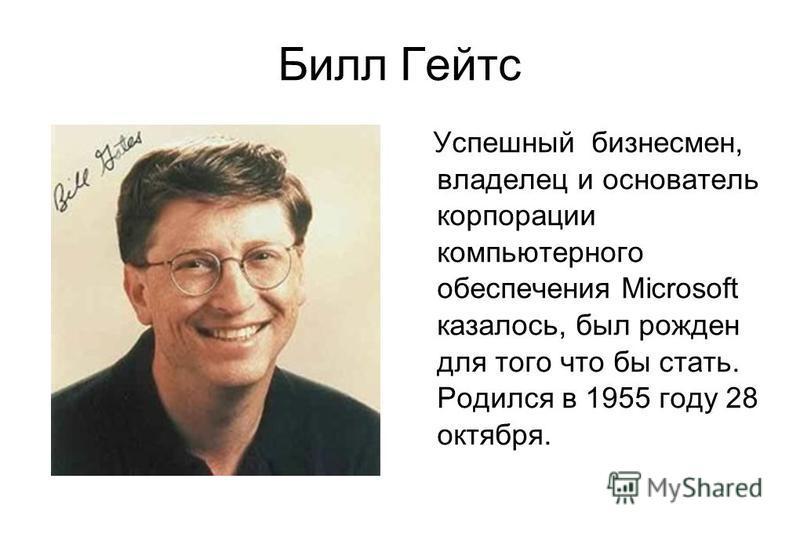 Билл Гейтс Успешный бизнесмен, владелец и основатель корпорации компьютерного обеспечения Microsoft казалось, был рожден для того что бы стать. Родился в 1955 году 28 октября.