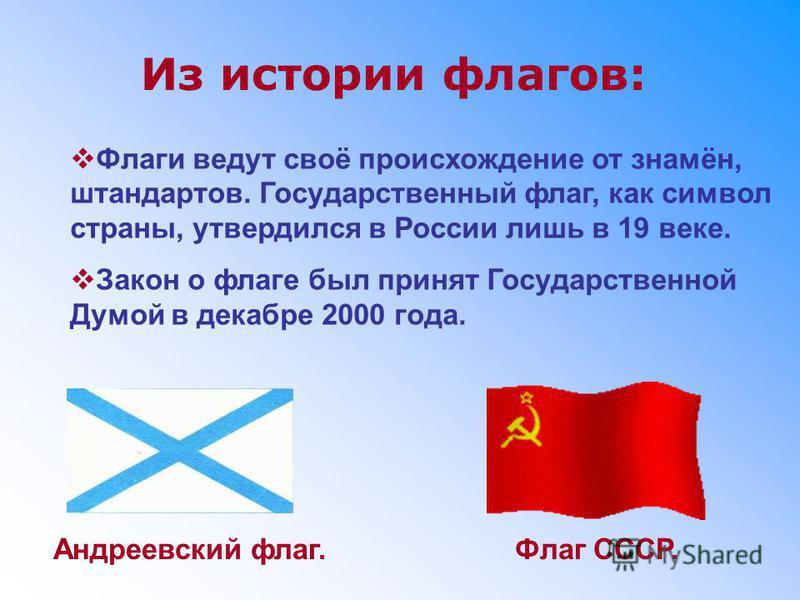Из истории флагов: Флаги ведут своё происхождение от знамён, штандартов. Государственный флаг, как символ страны, утвердился в России лишь в 19 веке. Закон о флаге был принят Государственной Думой в декабре 2000 года. Андреевский флаг.Флаг СССР.