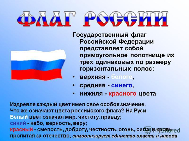 Государственный флаг Российской Федерации представляет собой прямоугольное полотнище из трех одинаковых по размеру горизонтальных полос: верхняя - белого, средняя - синего, нижняя - красного цвета Издревле каждый цвет имел свое особое значение. Что ж