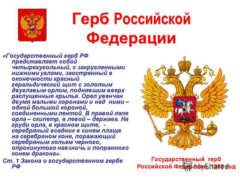 Герб Российской Федерации «Государственный герб РФ представляет собой четырехугольный, с закругленными нижними углами, заостренный в оконечности красный геральдическийй щит с золотым двуглавым орлом, поднявшим вверх распущенные крылья. Орел увенчан д