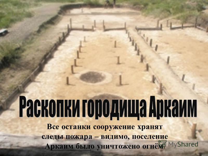 Все останки сооружение хранят следы пожара – видимо, поселение Аркаим было уничтожено огнём.