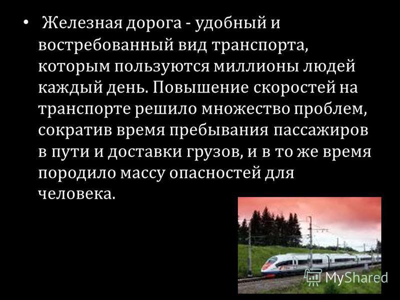 Железная дорога - удобный и востребованный вид транспорта, которым пользуются миллионы людей каждый день. Повышение скоростей на транспорте решило множество проблем, сократив время пребывания пассажиров в пути и доставки грузов, и в то же время пород