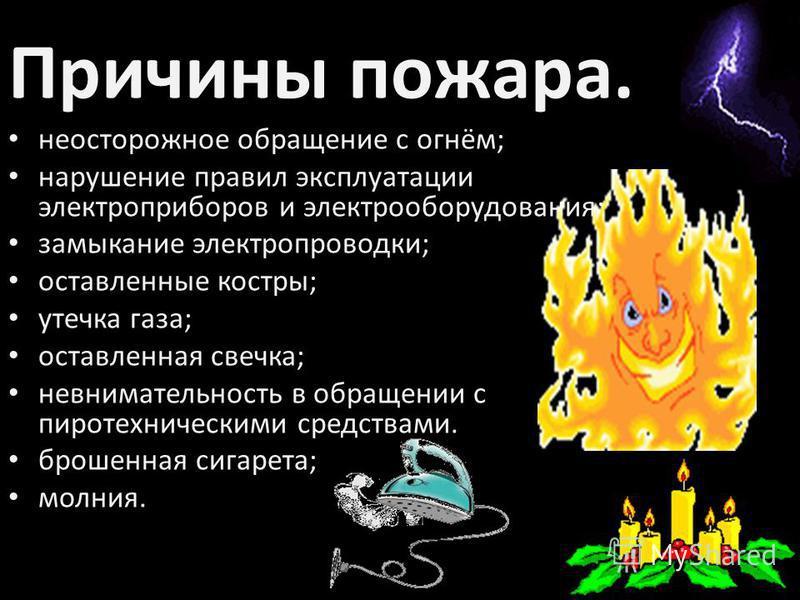 Причины пожара. неосторожное обращение с огнём; нарушение правил эксплуатации электроприборов и электрооборудования; замыкание электропроводки; оставленные костры; утечка газа; оставленная свечка; невнимательность в обращении с пиротехническими средс