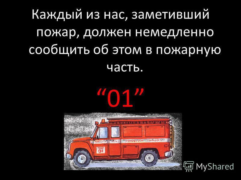 Каждый из нас, заметивший пожар, должен немедленно сообщить об этом в пожарную часть. 01