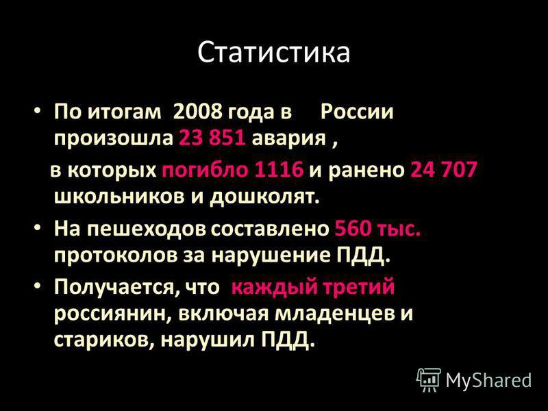 Статистика По итогам 2008 года в России произошла 23 851 авария, в которых погибло 1116 и ранено 24 707 школьников и дошколят. На пешеходов составлено 560 тыс. протоколов за нарушение ПДД. Получается, что каждый третий россиянин, включая младенцев и