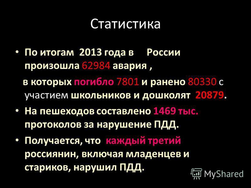 Статистика По итогам 2013 года в России произошла 62984 авария, в которых погибло 7801 и ранено 80330 с участием школьников и дошколят 20879. На пешеходов составлено 1469 тыс. протоколов за нарушение ПДД. Получается, что каждый третий россиянин, вклю