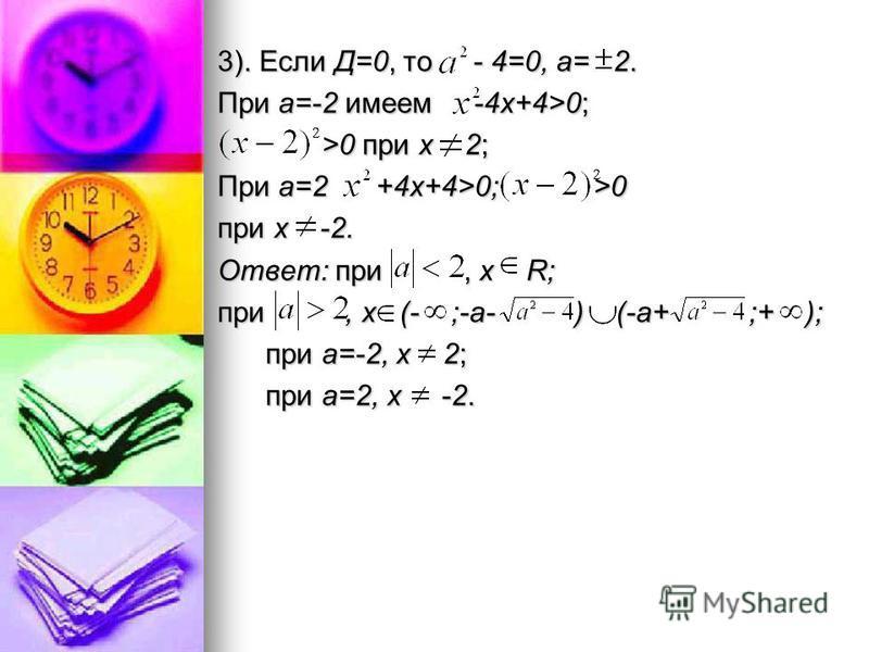 3). Если Д=0, то - 4=0, а= 2. При а=-2 имеем -4 х+4>0; >0 при х 2; >0 при х 2; При а=2 +4 х+4>0; >0 при х -2. Ответ: при, х R; при, х (- ;-а- ) (-а+ ;+ ); при а=-2, х 2; при а=-2, х 2; при а=2, х -2. при а=2, х -2.