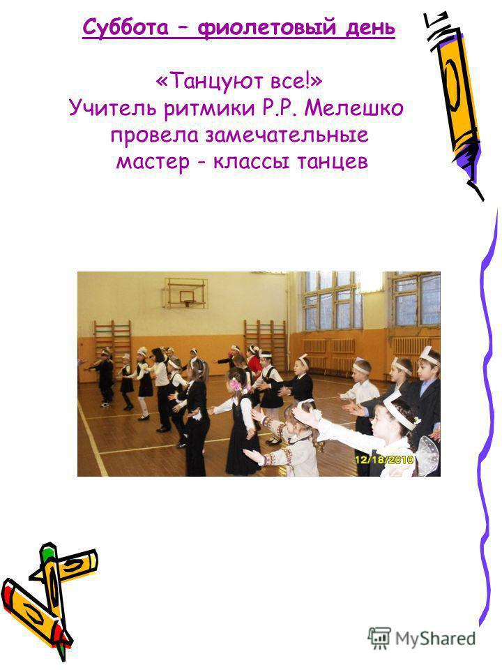Суббота – фиолетовый день «Танцуют все!» Учитель ритмики Р.Р. Мелешко провела замечательные мастер - классы танцев