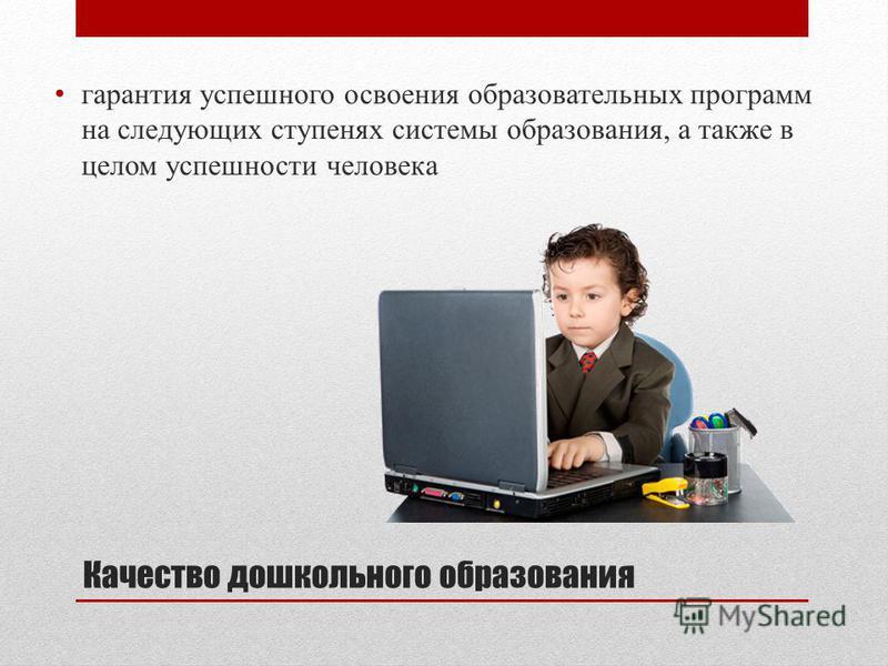 Качество дошкольного образования гарантия успешного освоения образовательных программ на следующих ступенях системы образования, а также в целом успешности человека
