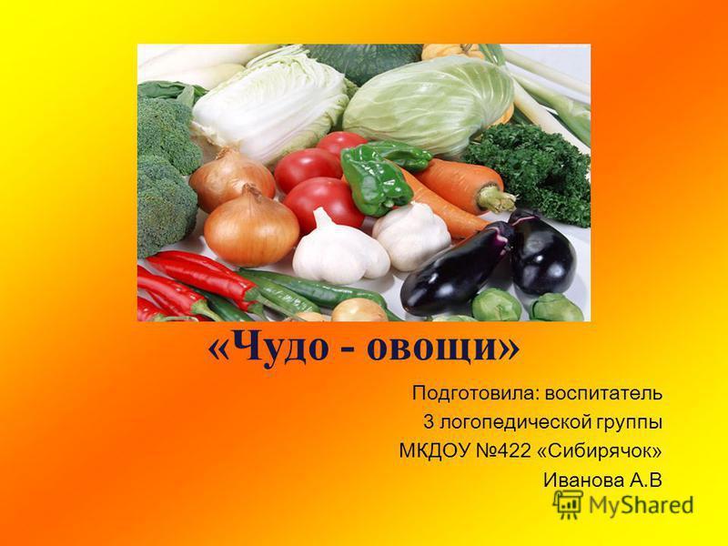 «Чудо - овощи» Подготовила: воспитатель 3 логопедической группы МКДОУ 422 «Сибирячок» Иванова А.В