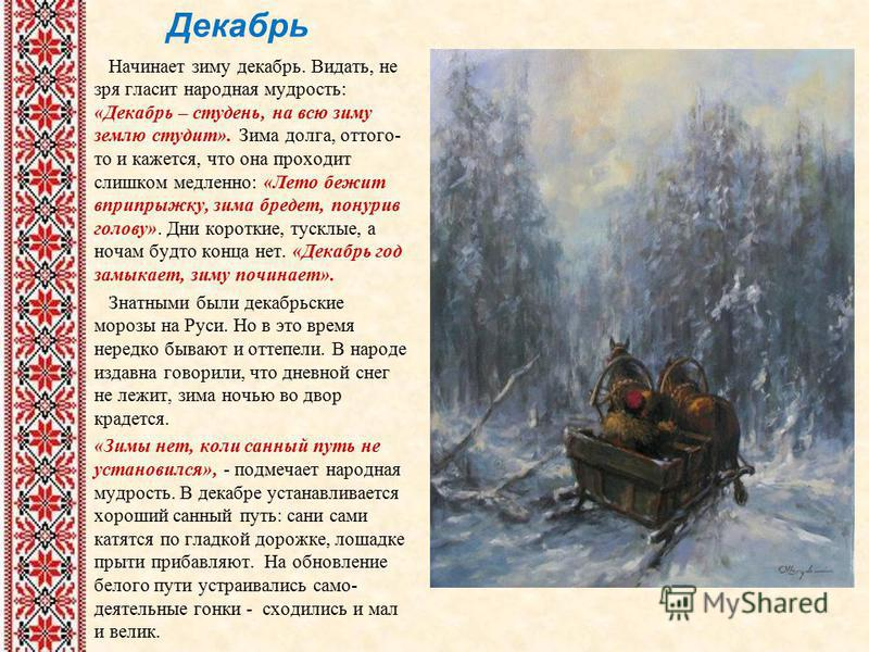 Декабрь Начинает зиму декабрь. Видать, не зря гласит народная мудрость: «Декабрь – студень, на всю зиму землю студит». Зима долга, оттого- то и кажется, что она проходит слишком медленно: «Лето бежит вприпрыжку, зима бредет, понурив голову». Дни кор