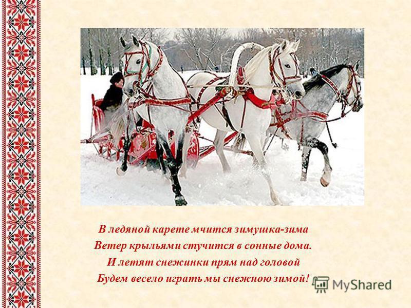 В ледяной карете мчится зимушка-зима Ветер крыльями стучится в сонные дома. И летят снежинки прям над головой Будем весело играть мы снежною зимой!