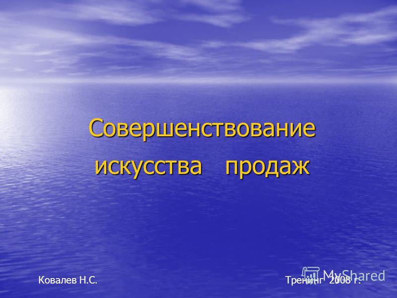 Совершенствование искусства продаж Тренинг 2008 г.Ковалев Н.С.