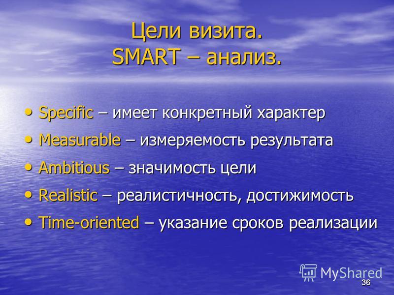 36 Цели визита. SMART – анализ. Specific – имеет конкретный характер Specific – имеет конкретный характер Measurable – изменяемость результата Measurable – изменяемость результата Ambitious – значимость цели Ambitious – значимость цели Realistic – ре