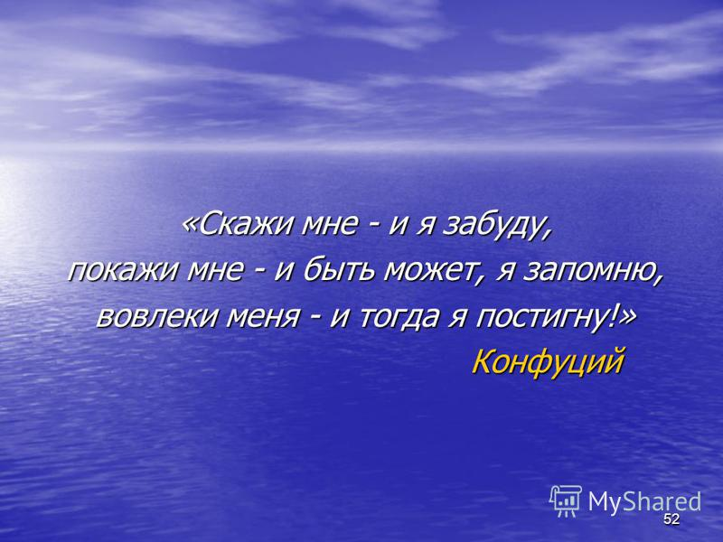 52 «Скажи мне - и я забуду, покажи мне - и быть может, я запомню, вовлеки меня - и тогда я постигну!» Конфуций