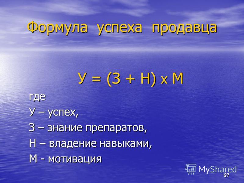 97 Формула успеха продавца У = (З + Н) х М где У – успех, З – знание препаратов, Н – владение навыками, М - мотивация