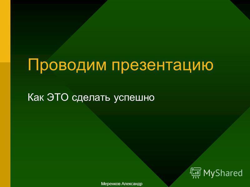 Проводим презентацию Как ЭТО сделать успешно Меренков Александр