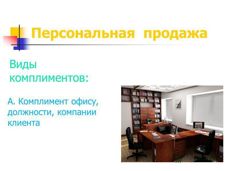 Персональная продажа Виды комплиментов: А. Комплимент офису, должности, компании клиента