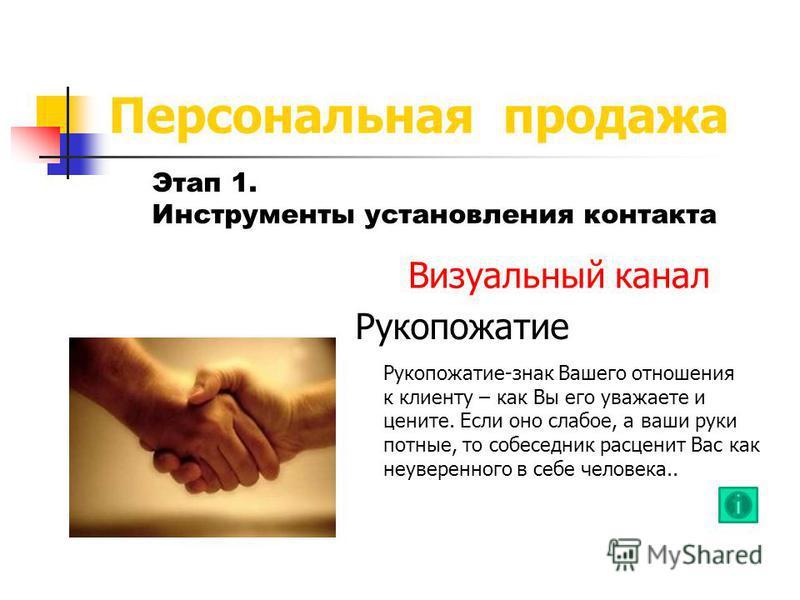 Персональная продажа Этап 1. Инструменты установления контакта Визуальный канал Рукопожатие Рукопожатие-знак Вашего отношения к клиенту – как Вы его уважаете и цените. Если оно слабое, а ваши руки потные, то собеседник расценит Вас как неуверенного в