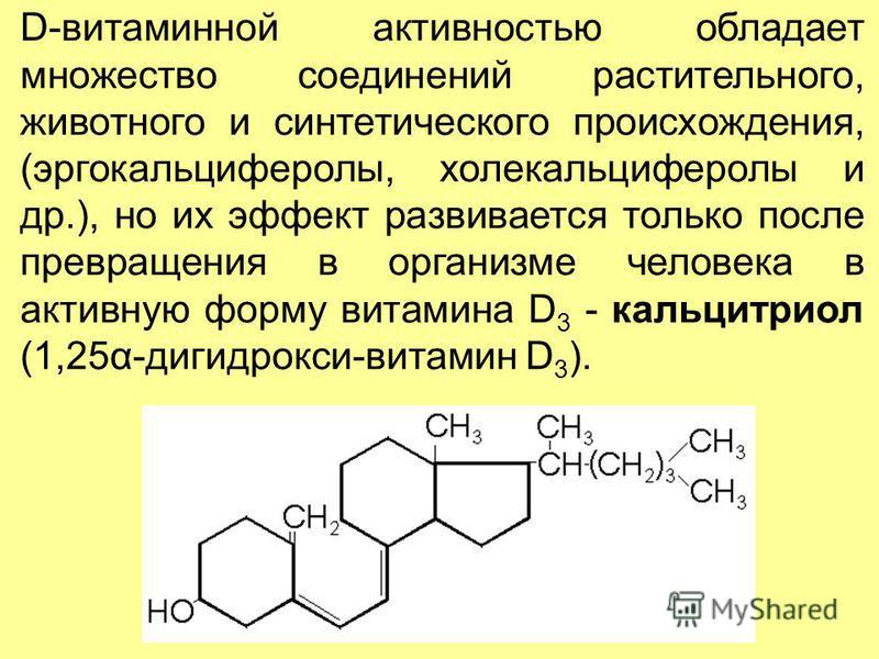 D-витаминной активностью обладает множество соединений растительного, животного и синтетического происхождения, (эргокальцийферолы, холекальцийферолы и др.), но их эффект развивается только после превращения в организме человека в активную форму вита