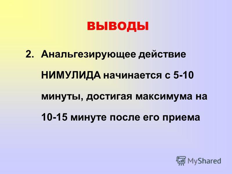 ВЫВОДЫ 2. Анальгезирующее действие НИМУЛИДА начинается с 5-10 минуты, достигая максимума на 10-15 минуте после его приема