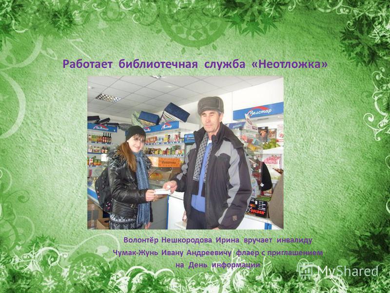 Работает библиотечная служба «Неотложка» Волонтёр Нешкородова Ирина вручает инвалиду Чумак-Жунь Ивану Андреевичу флаер с приглашением на День информации