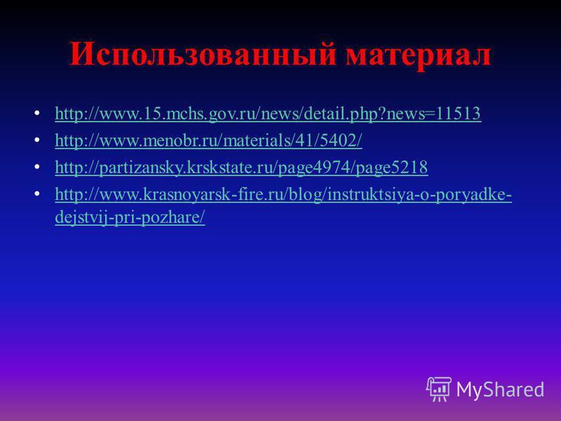 Использованный материал http://www.15.mchs.gov.ru/news/detail.php?news=11513 http://www.menobr.ru/materials/41/5402/ http://partizansky.krskstate.ru/page4974/page5218 http://www.krasnoyarsk-fire.ru/blog/instruktsiya-o-poryadke- dejstvij-pri-pozhare/