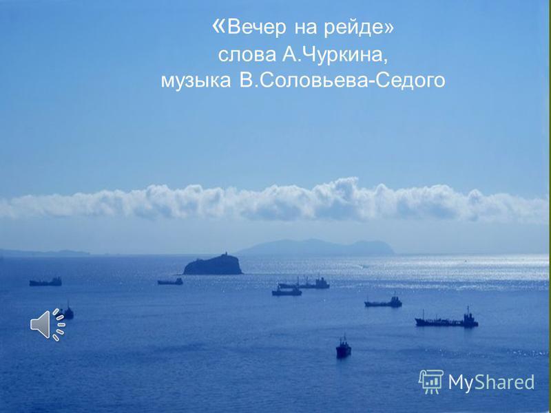 « Вечер на рейде» слова А.Чуркина, музыка В.Соловьева-Седого
