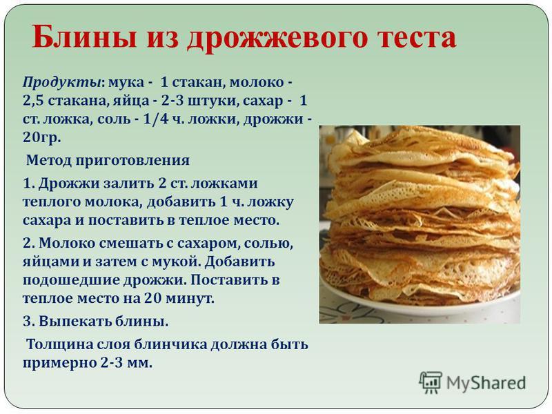 Блины из дрожжевого теста Продукты : мука - 1 стакан, молоко - 2,5 стакана, яйца - 2-3 штуки, сахар - 1 ст. ложка, соль - 1/4 ч. ложки, дрожжи - 20 гр. Метод приготовления 1. Дрожжи залить 2 ст. ложками теплого молока, добавить 1 ч. ложку сахара и по