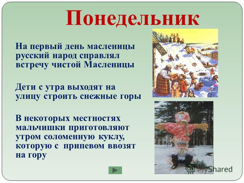Понедельник На первый день масленицы русский народ справлял встречу чистой Масленицы Дети с утра выходят на улицу строить снежные горы В некоторых местностях мальчишки приготовляют утром соломенную куклу, которую с припевом ввозят на гору