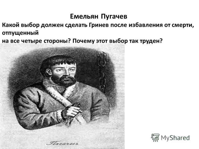 Емельян Пугачев Какой выбор должен сделать Гринев после избавления от смерти, отпущенный на все четыре стороны? Почему этот выбор так труден?
