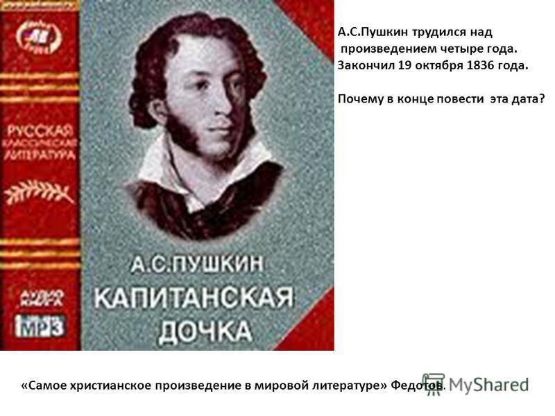 А.С.Пушкин трудился над произведением четыре года. Закончил 19 октября 1836 года. Почему в конце повести эта дата? «Самое христианское произведение в мировой литературе» Федотов.