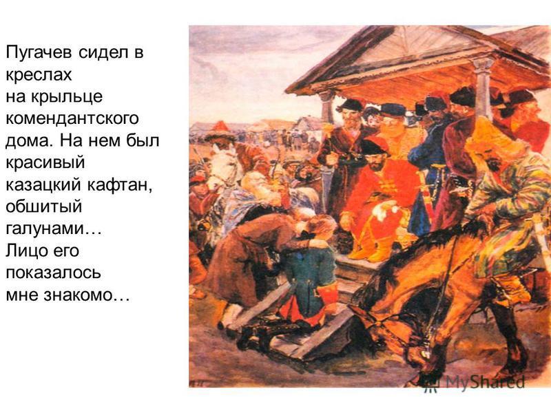 Пугачев сидел в креслах на крыльце комендантского дома. На нем был красивый казацкий кафтан, обшитый галунами… Лицо его показалось мне знакомо…