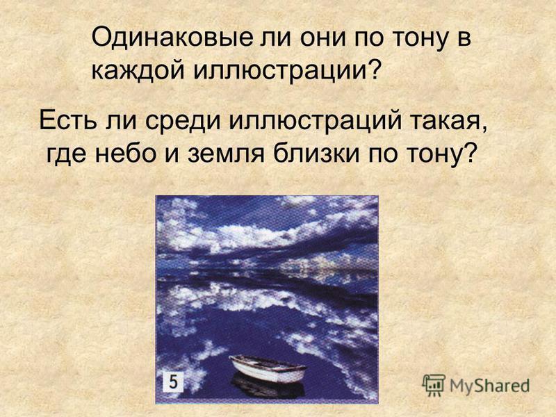 Одинаковые ли они по тону в каждой иллюстрации? Есть ли среди иллюстраций такая, где небо и земля близки по тону?