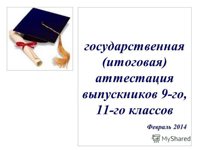 государственная (итоговая) аттестация выпускников 9-го, 11-го классов Февраль 2014