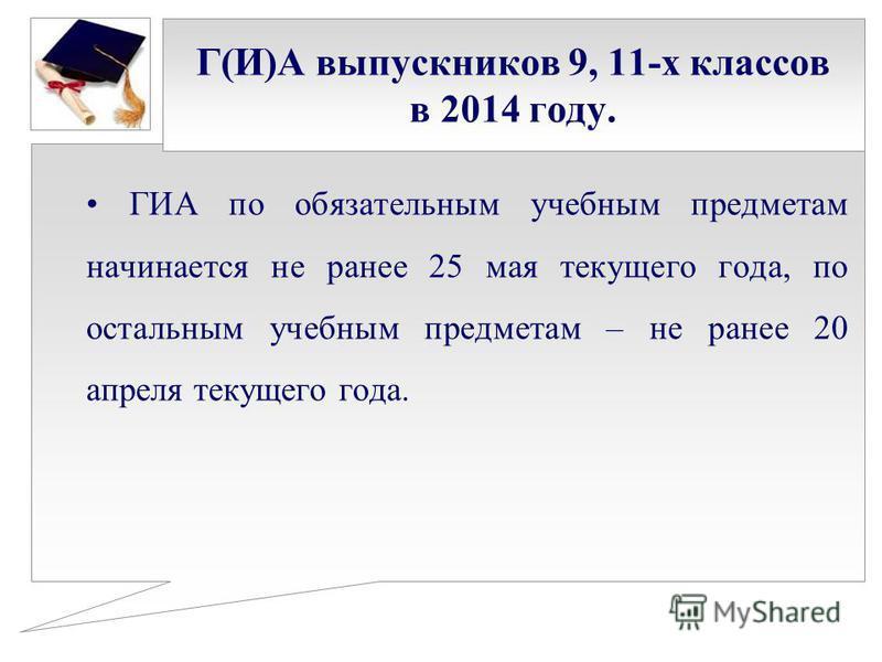 Г(И)А выпускников 9, 11-х классов в 2014 году. ГИА по обязательным учебным предметам начинается не ранее 25 мая текущего года, по остальным учебным предметам – не ранее 20 апреля текущего года.